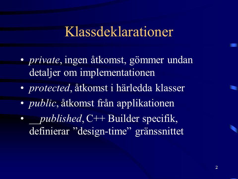 2 Klassdeklarationer •private, ingen åtkomst, gömmer undan detaljer om implementationen •protected, åtkomst i härledda klasser •public, åtkomst från applikationen •__published, C++ Builder specifik, definierar design-time gränssnittet