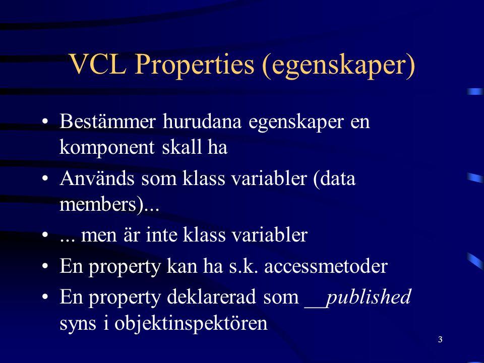 3 VCL Properties (egenskaper) •Bestämmer hurudana egenskaper en komponent skall ha •Används som klass variabler (data members)... •... men är inte kla