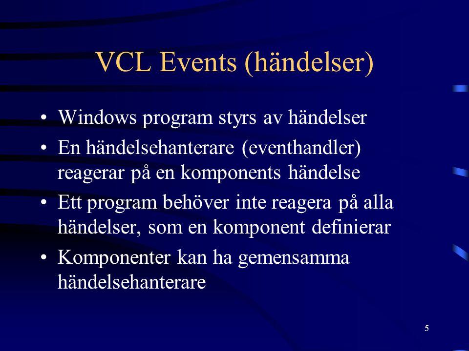 5 VCL Events (händelser) •Windows program styrs av händelser •En händelsehanterare (eventhandler) reagerar på en komponents händelse •Ett program behöver inte reagera på alla händelser, som en komponent definierar •Komponenter kan ha gemensamma händelsehanterare