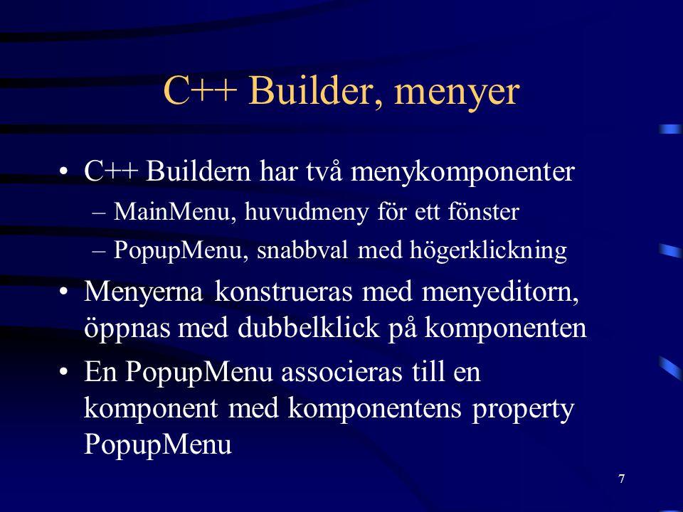 7 C++ Builder, menyer •C++ Buildern har två menykomponenter –MainMenu, huvudmeny för ett fönster –PopupMenu, snabbval med högerklickning •Menyerna konstrueras med menyeditorn, öppnas med dubbelklick på komponenten •En PopupMenu associeras till en komponent med komponentens property PopupMenu
