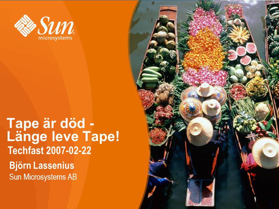 Tape är död - Länge leve Tape! Techfast 2007-02-22 Björn Lassenius Sun Microsystems AB