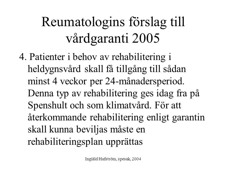 Ingiäld Hafström, spesak, 2004 Reumatologins förslag till vårdgaranti 2005 4. Patienter i behov av rehabilitering i heldygnsvård skall få tillgång til