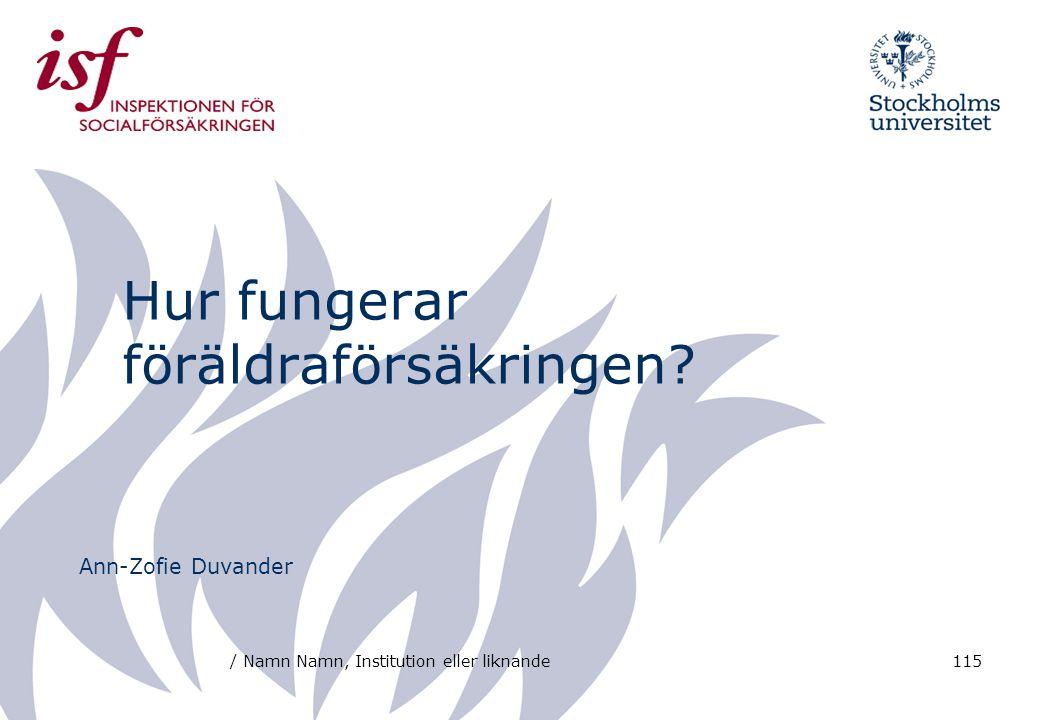 / Namn Namn, Institution eller liknande115 Hur fungerar föräldraförsäkringen? Ann-Zofie Duvander