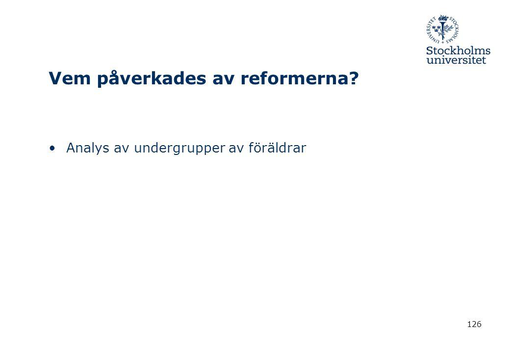 126 Vem påverkades av reformerna? •Analys av undergrupper av föräldrar