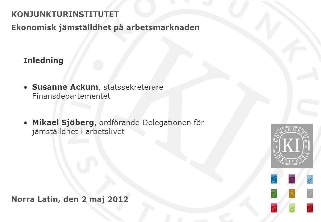 KONJUNKTURINSTITUTET Ekonomisk jämställdhet på arbetsmarknaden Norra Latin, den 2 maj 2012 Inledning •Susanne Ackum, statssekreterare Finansdepartemen