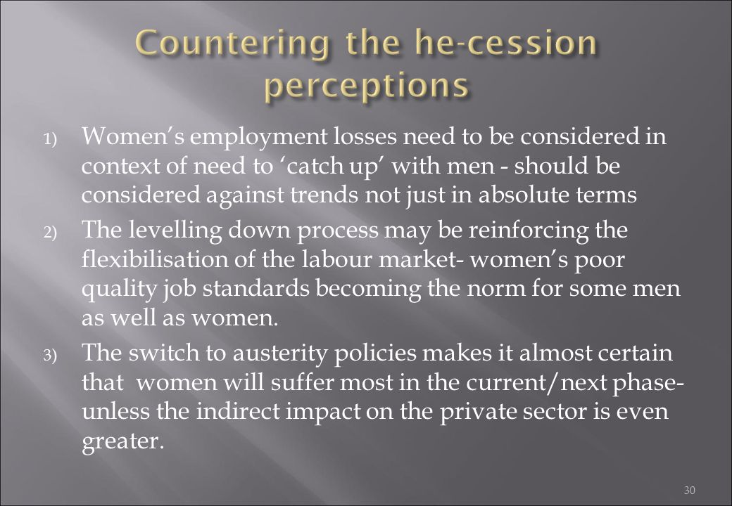 30 1) Women's employment losses need to be considered in context of need to 'catch up' with men - should be considered against trends not just in abso