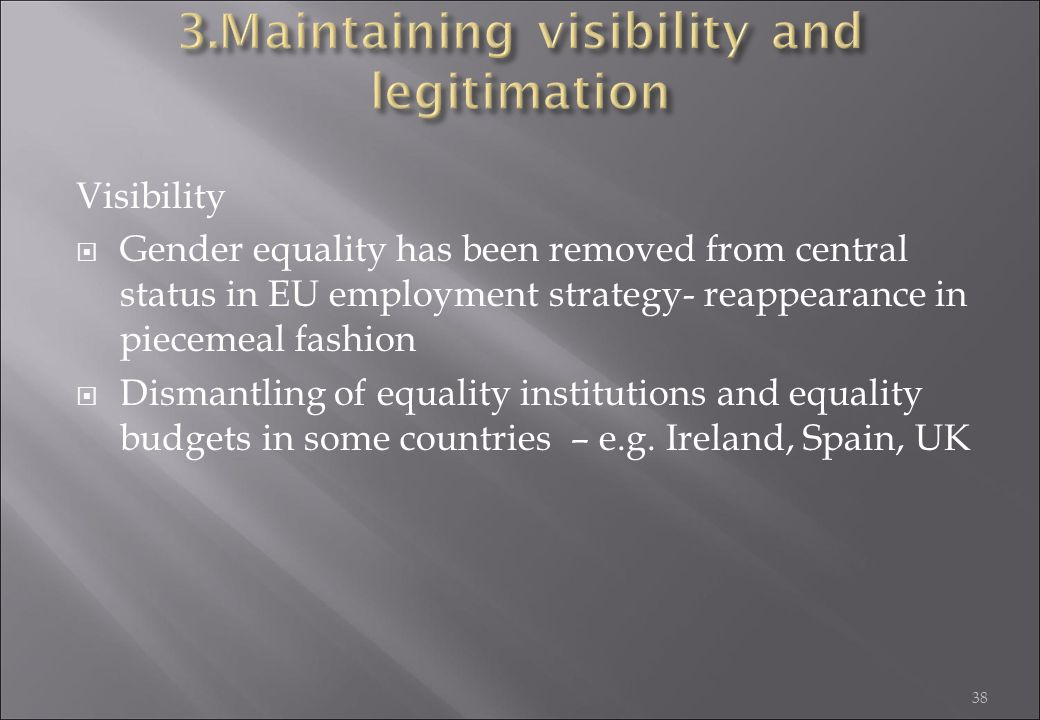 38 Visibility  Gender equality has been removed from central status in EU employment strategy- reappearance in piecemeal fashion  Dismantling of equ