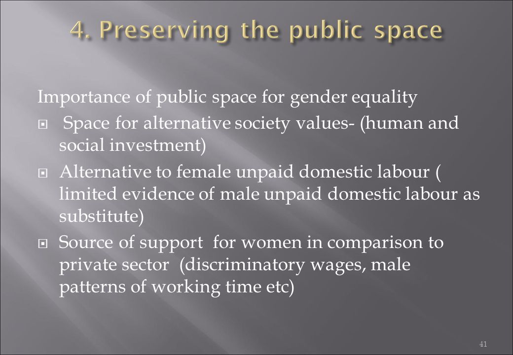 41 Importance of public space for gender equality  Space for alternative society values- (human and social investment)  Alternative to female unpaid