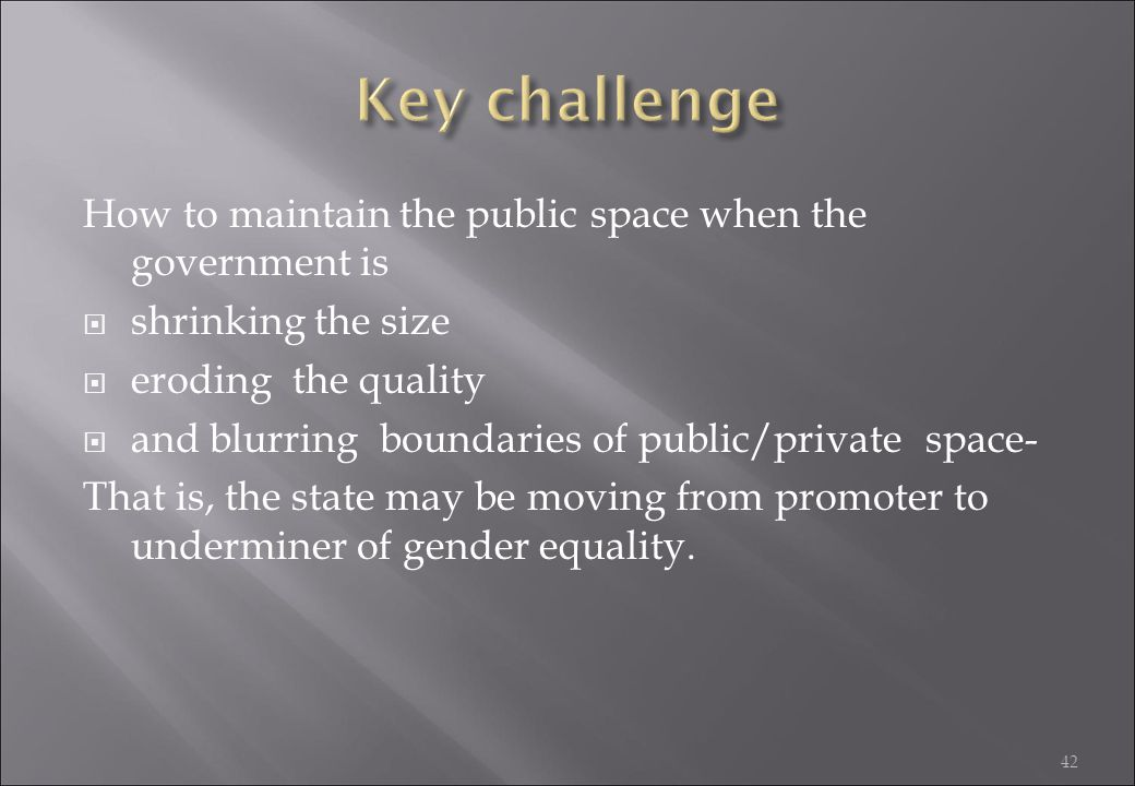 42 How to maintain the public space when the government is  shrinking the size  eroding the quality  and blurring boundaries of public/private space- That is, the state may be moving from promoter to underminer of gender equality.