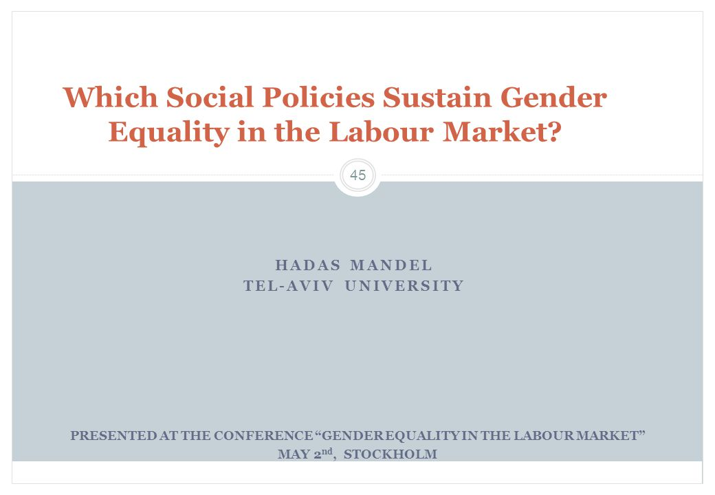 "45 HADAS MANDEL TEL-AVIV UNIVERSITY Which Social Policies Sustain Gender Equality in the Labour Market? PRESENTED AT THE CONFERENCE ""GENDER EQUALITY I"