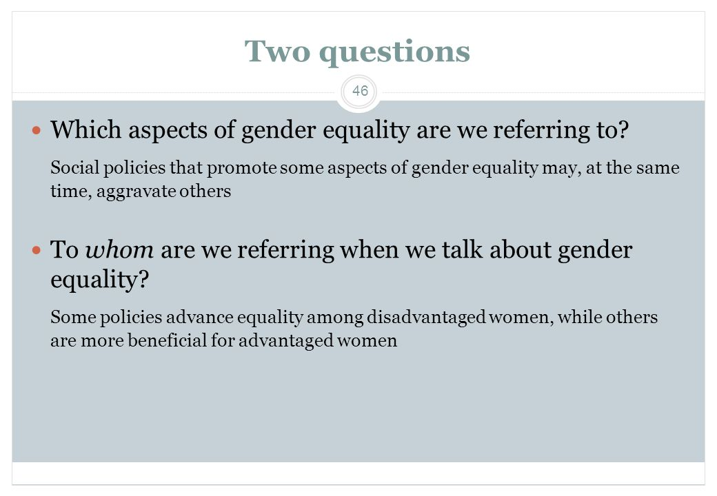 46 Two questions  Which aspects of gender equality are we referring to? Social policies that promote some aspects of gender equality may, at the same