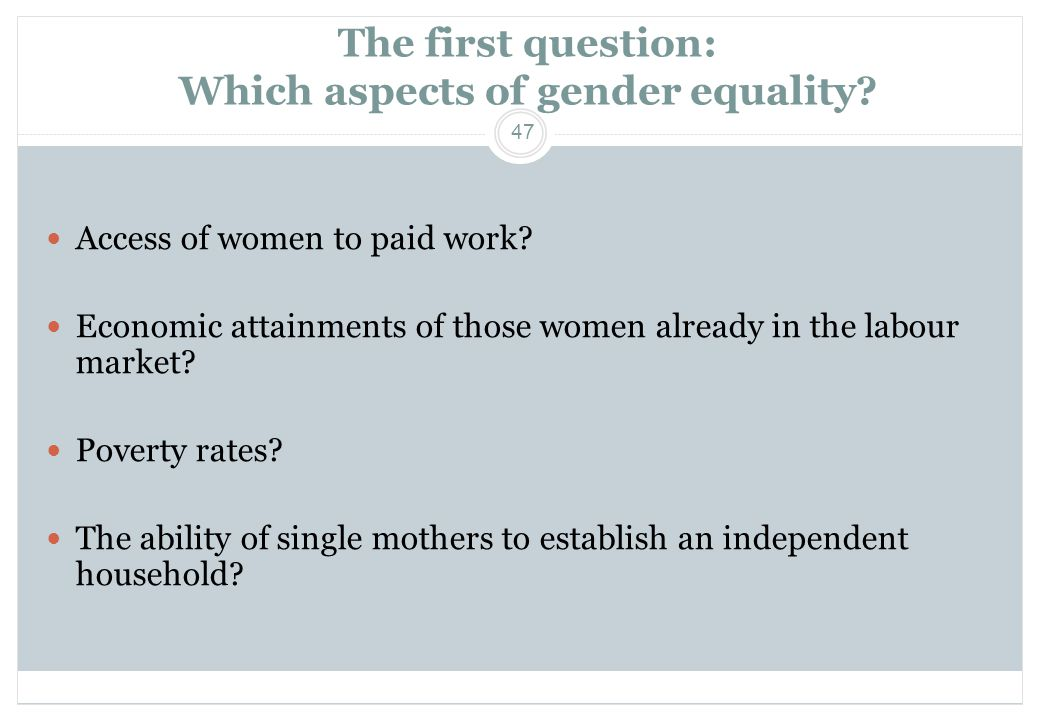 47 The first question: Which aspects of gender equality?  Access of women to paid work?  Economic attainments of those women already in the labour m