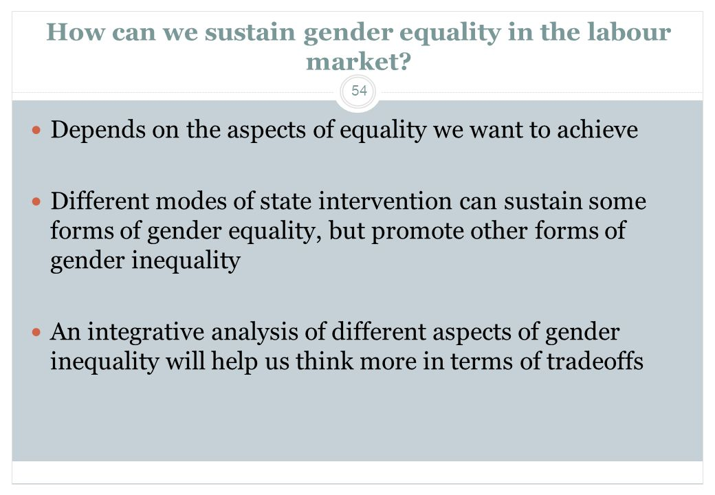 54 How can we sustain gender equality in the labour market?  Depends on the aspects of equality we want to achieve  Different modes of state interve