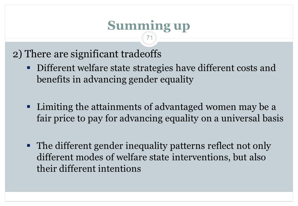 71 Summing up 2) There are significant tradeoffs  Different welfare state strategies have different costs and benefits in advancing gender equality  Limiting the attainments of advantaged women may be a fair price to pay for advancing equality on a universal basis  The different gender inequality patterns reflect not only different modes of welfare state interventions, but also their different intentions