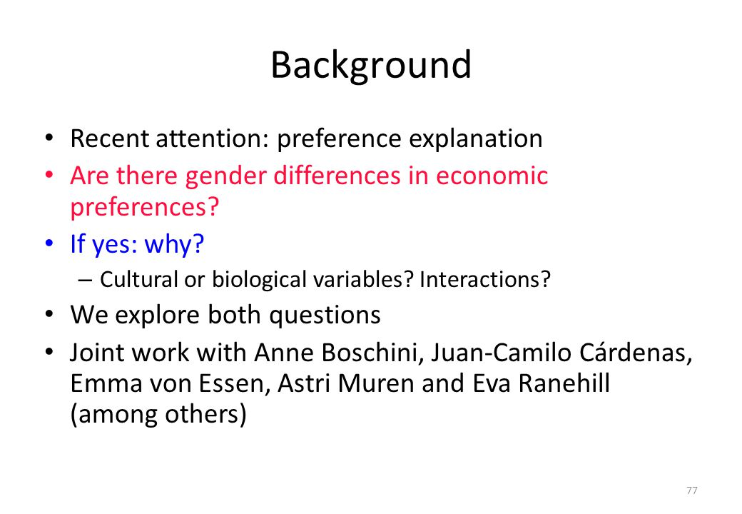 77 Background • Recent attention: preference explanation • Are there gender differences in economic preferences? • If yes: why? – Cultural or biologic