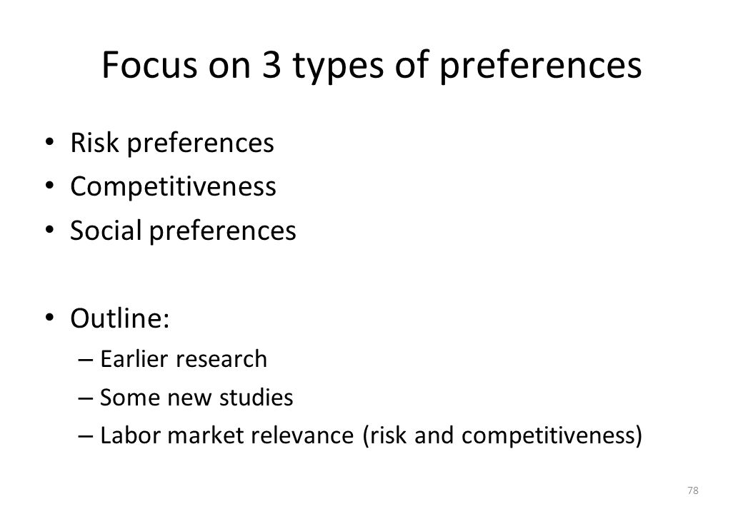 78 Focus on 3 types of preferences • Risk preferences • Competitiveness • Social preferences • Outline: – Earlier research – Some new studies – Labor