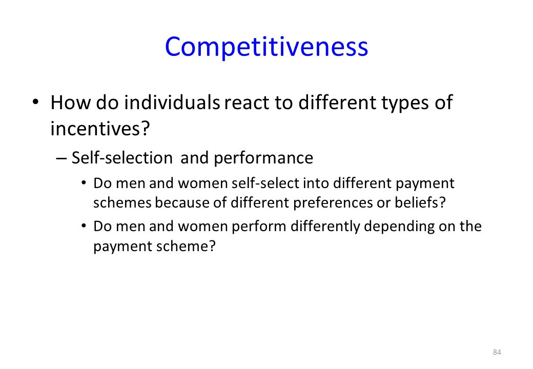 84 Competitiveness • How do individuals react to different types of incentives? – Self-selection and performance • Do men and women self-select into d