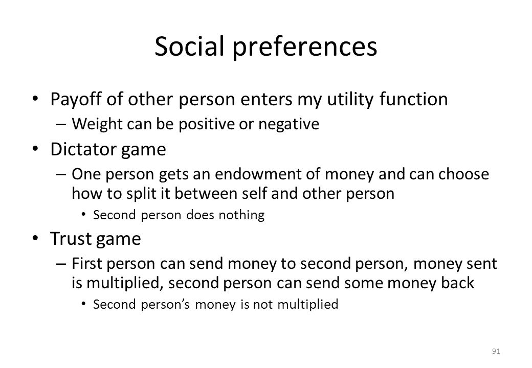 91 Social preferences • Payoff of other person enters my utility function – Weight can be positive or negative • Dictator game – One person gets an en