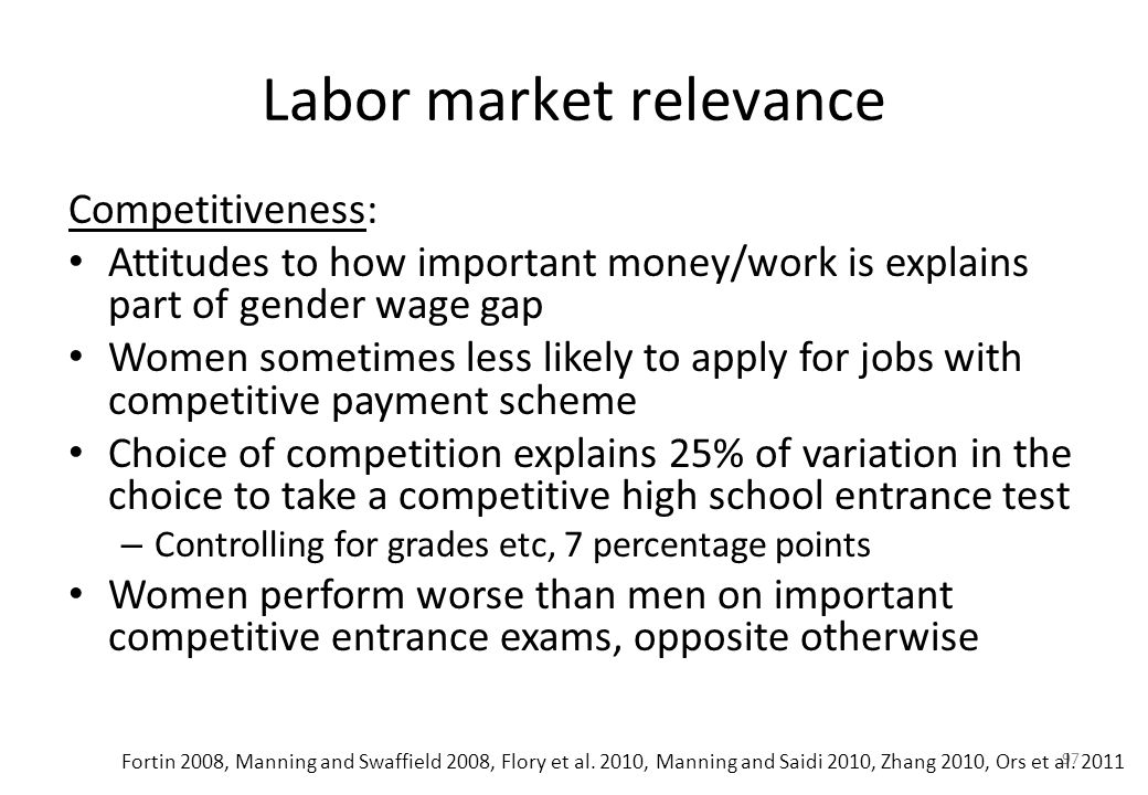 97 Labor market relevance Competitiveness: • Attitudes to how important money/work is explains part of gender wage gap • Women sometimes less likely to apply for jobs with competitive payment scheme • Choice of competition explains 25% of variation in the choice to take a competitive high school entrance test – Controlling for grades etc, 7 percentage points • Women perform worse than men on important competitive entrance exams, opposite otherwise Fortin 2008, Manning and Swaffield 2008, Flory et al.