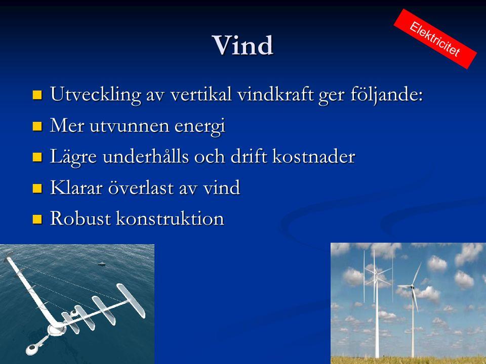 Vind  Utveckling av vertikal vindkraft ger följande:  Mer utvunnen energi  Lägre underhålls och drift kostnader  Klarar överlast av vind  Robust