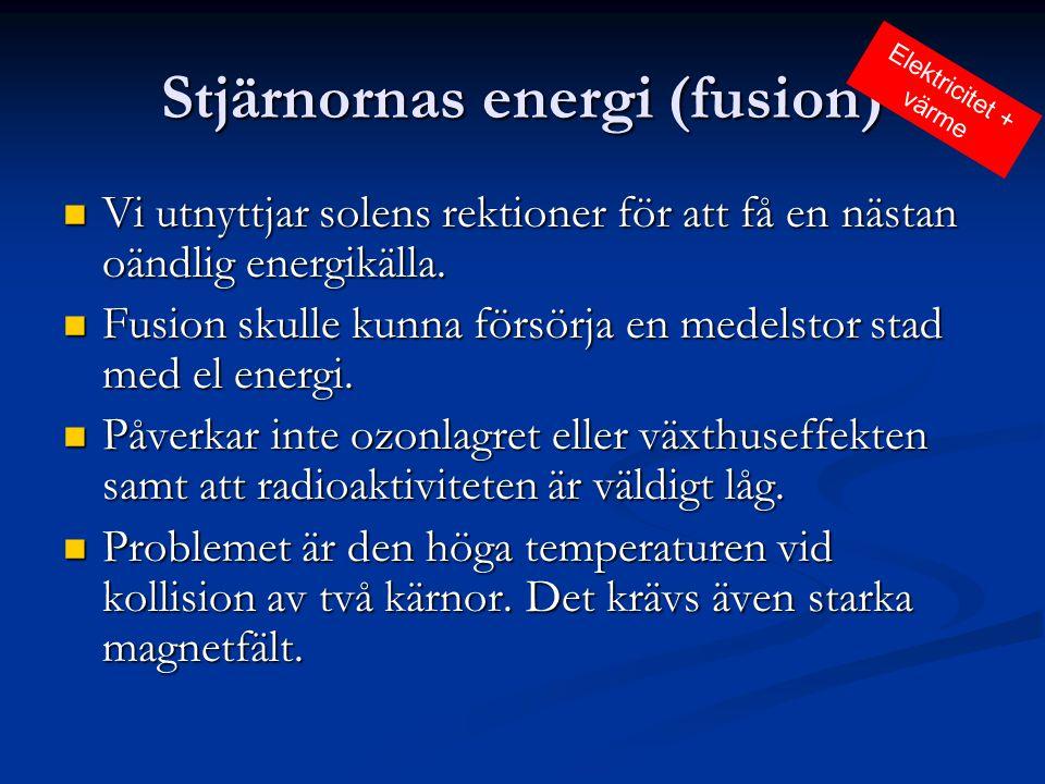 Stjärnornas energi (fusion)  Vi utnyttjar solens rektioner för att få en nästan oändlig energikälla.  Fusion skulle kunna försörja en medelstor stad