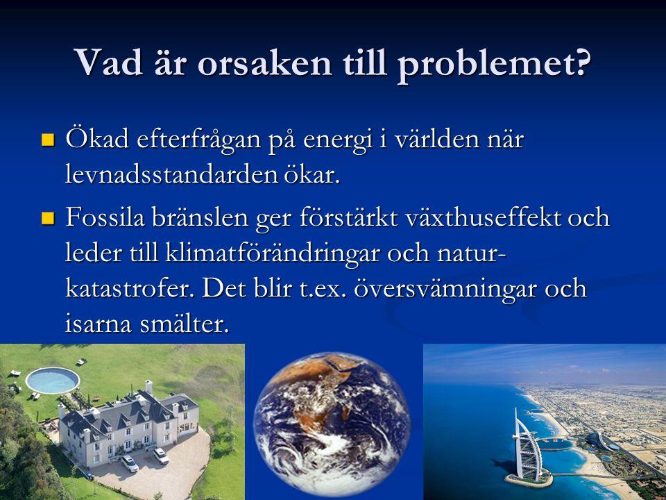 Vad är orsaken till problemet?  Ökad efterfrågan på energi i världen när levnadsstandarden ökar.  Fossila bränslen ger förstärkt växthuseffekt och l