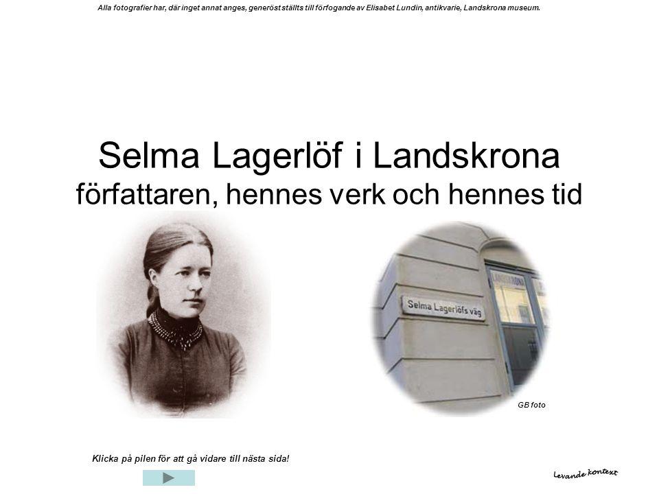 Selma Lagerlöf i Landskrona författaren, hennes verk och hennes tid Klicka på pilen för att gå vidare till nästa sida! Alla fotografier har, där inget