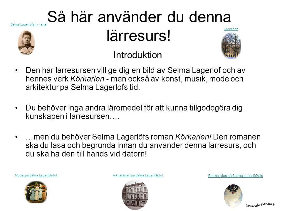 Så här använder du denna lärresurs! •Den här lärresursen vill ge dig en bild av Selma Lagerlöf och av hennes verk Körkarlen - men också av konst, musi