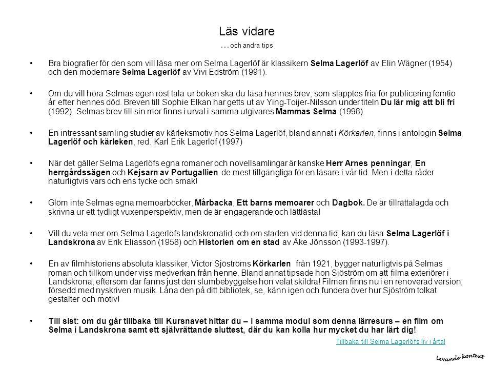 Läs vidare … och andra tips •Bra biografier för den som vill läsa mer om Selma Lagerlöf är klassikern Selma Lagerlöf av Elin Wägner (1954) och den mod