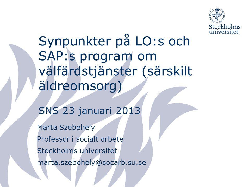 Synpunkter på LO:s och SAP:s program om välfärdstjänster (särskilt äldreomsorg) SNS 23 januari 2013 Marta Szebehely Professor i socialt arbete Stockho