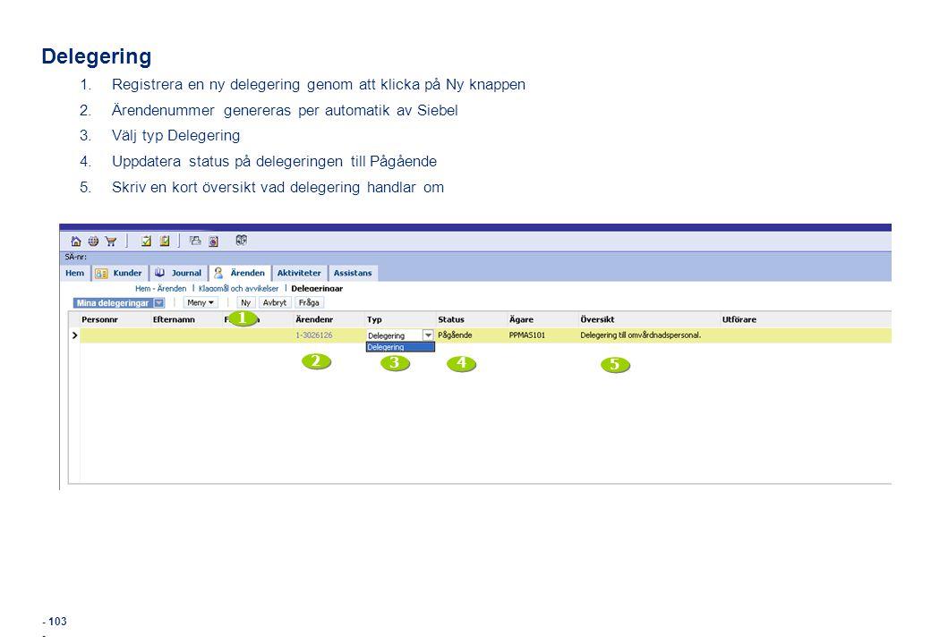 - 103 - Delegering 1.Registrera en ny delegering genom att klicka på Ny knappen 2.Ärendenummer genereras per automatik av Siebel 3.Välj typ Delegering