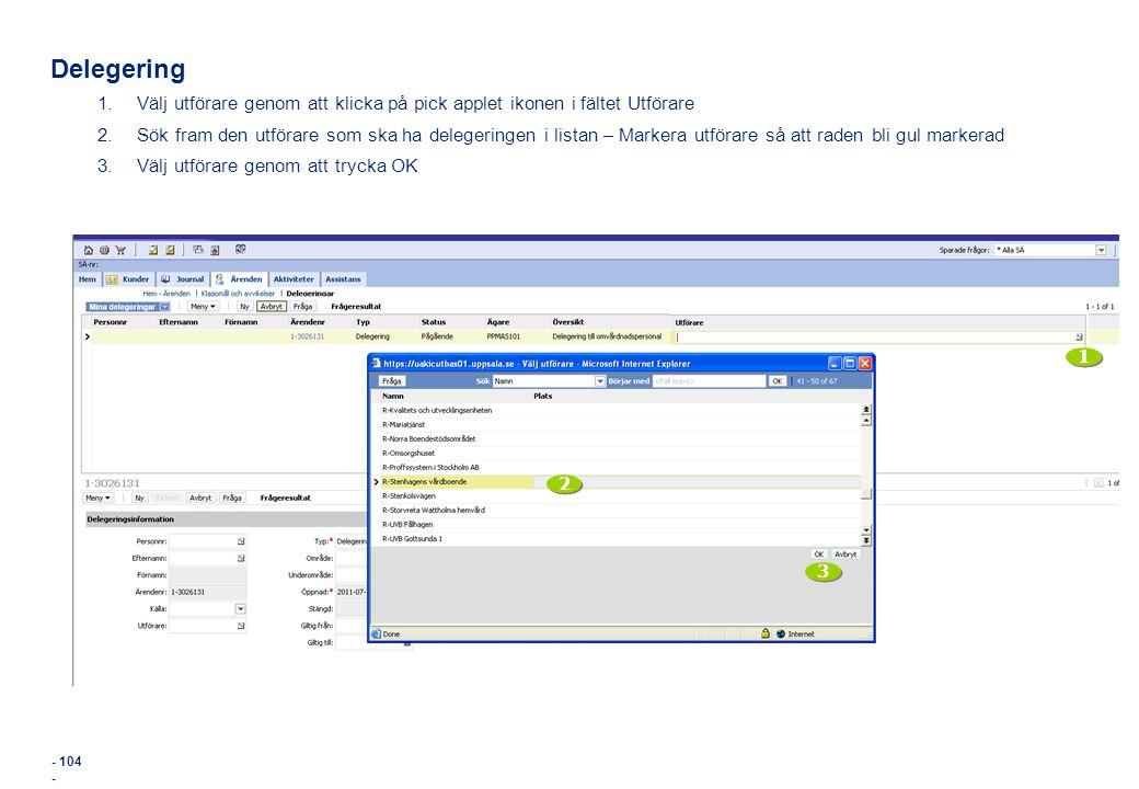 - 104 - Delegering 1.Välj utförare genom att klicka på pick applet ikonen i fältet Utförare 2.Sök fram den utförare som ska ha delegeringen i listan –
