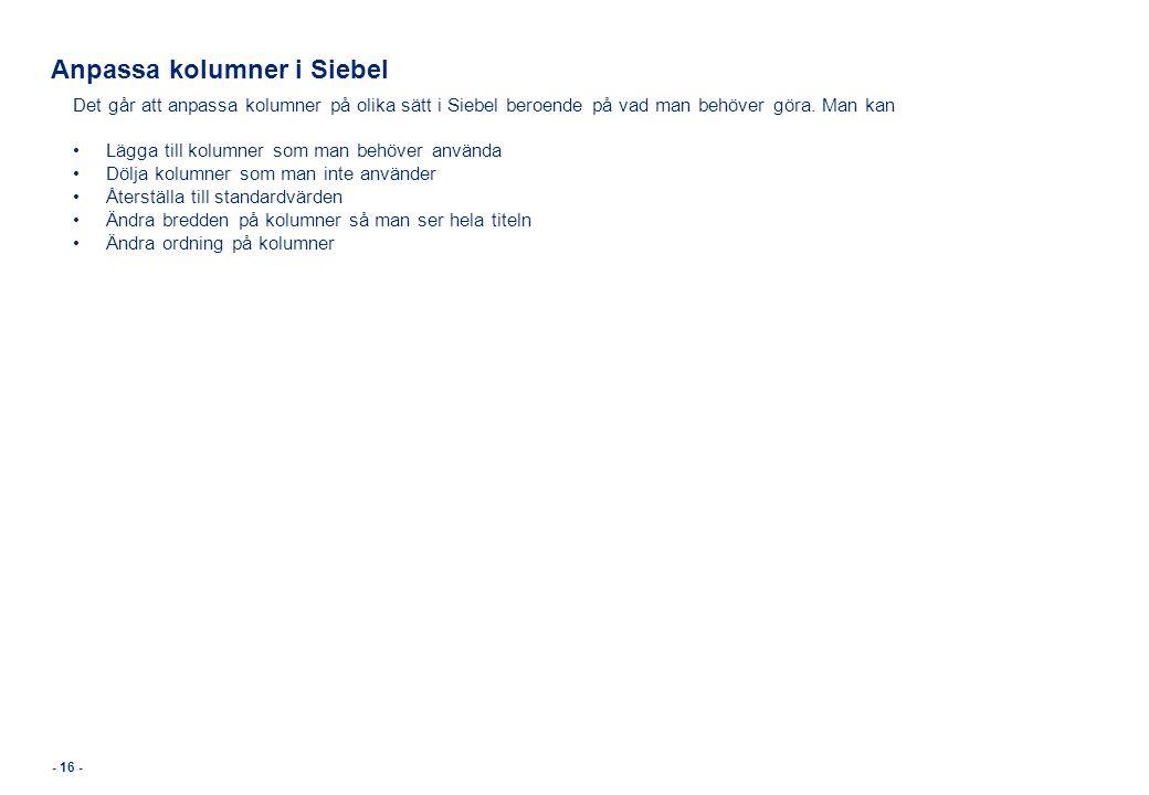- 16 - Anpassa kolumner i Siebel Det går att anpassa kolumner på olika sätt i Siebel beroende på vad man behöver göra. Man kan •Lägga till kolumner so