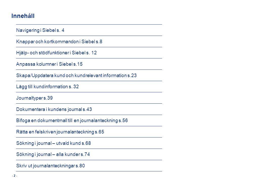 Innehåll Navigering i Siebel s. 4 Knappar och kortkommandon i Siebel s.8 Hjälp- och stödfunktioner i Siebel s. 12 Anpassa kolumner i Siebel s.15 Skapa
