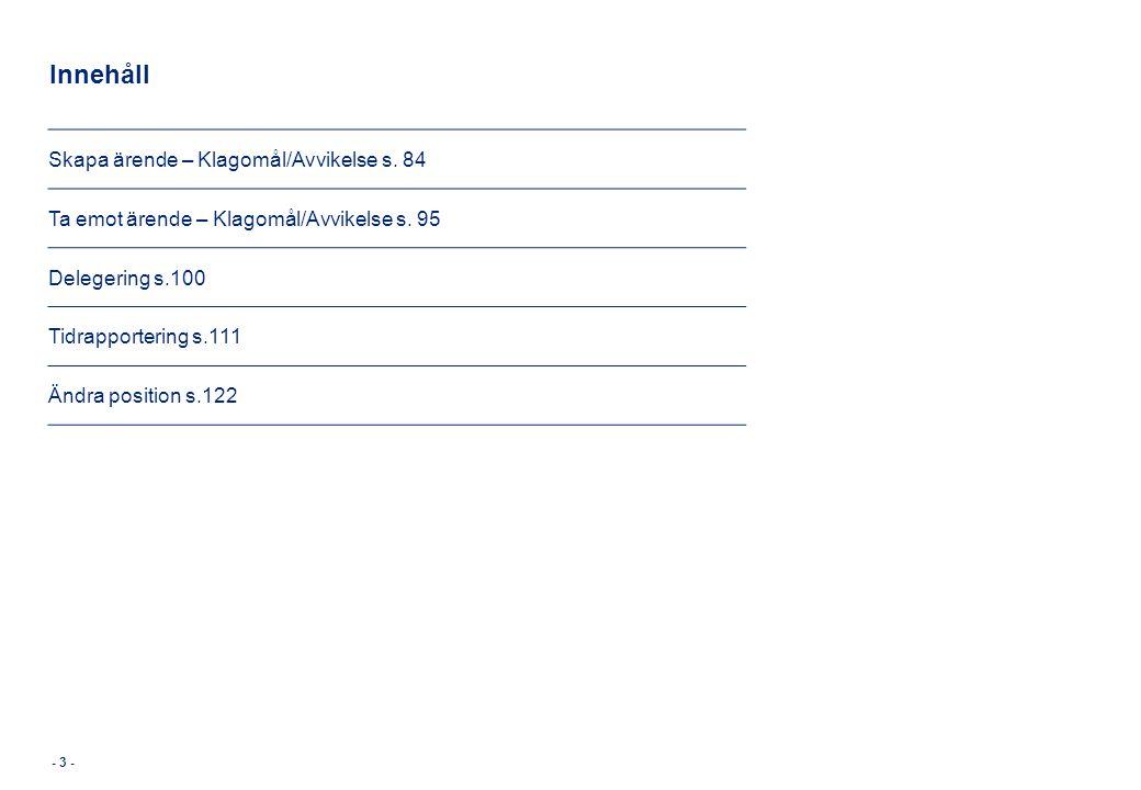 Innehåll - 3 - Skapa ärende – Klagomål/Avvikelse s. 84 Ta emot ärende – Klagomål/Avvikelse s. 95 Delegering s.100 Tidrapportering s.111 Ändra position