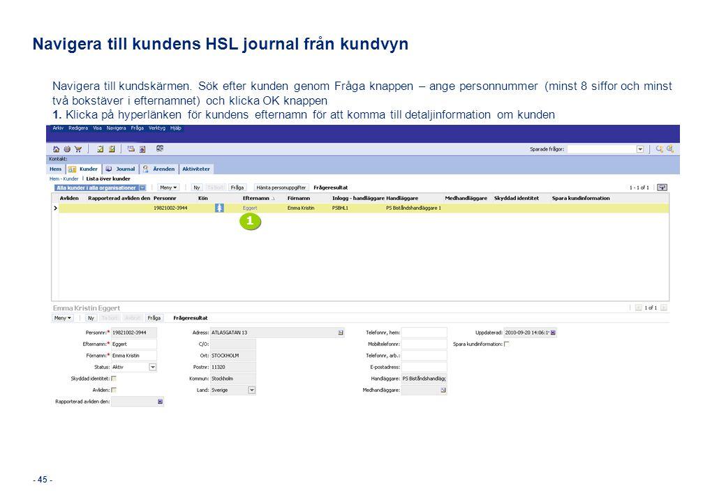 - 45 - Navigera till kundens HSL journal från kundvyn Navigera till kundskärmen. Sök efter kunden genom Fråga knappen – ange personnummer (minst 8 sif