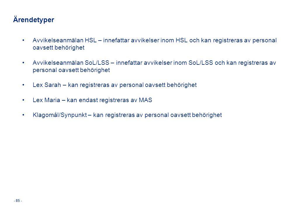 - 85 - Ärendetyper •Avvikelseanmälan HSL – innefattar avvikelser inom HSL och kan registreras av personal oavsett behörighet •Avvikelseanmälan SoL/LSS