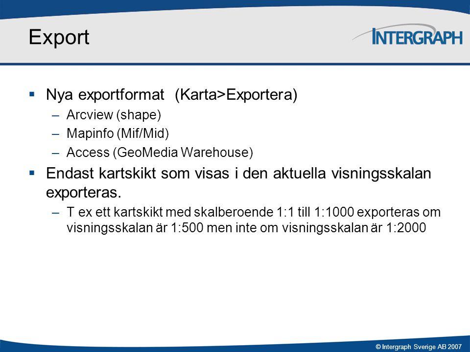 © Intergraph Sverige AB 2007 Export  Nya exportformat (Karta>Exportera) –Arcview (shape) –Mapinfo (Mif/Mid) –Access (GeoMedia Warehouse)  Endast kar