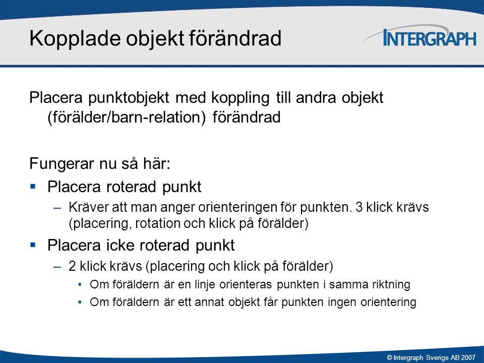 © Intergraph Sverige AB 2007 Kopplade objekt förändrad Placera punktobjekt med koppling till andra objekt (förälder/barn-relation) förändrad Fungerar