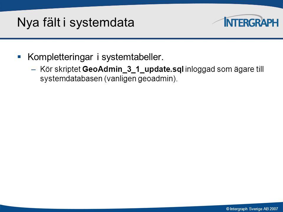 © Intergraph Sverige AB 2007 Nya fält i systemdata  Kompletteringar i systemtabeller. –Kör skriptet GeoAdmin_3_1_update.sql inloggad som ägare till s