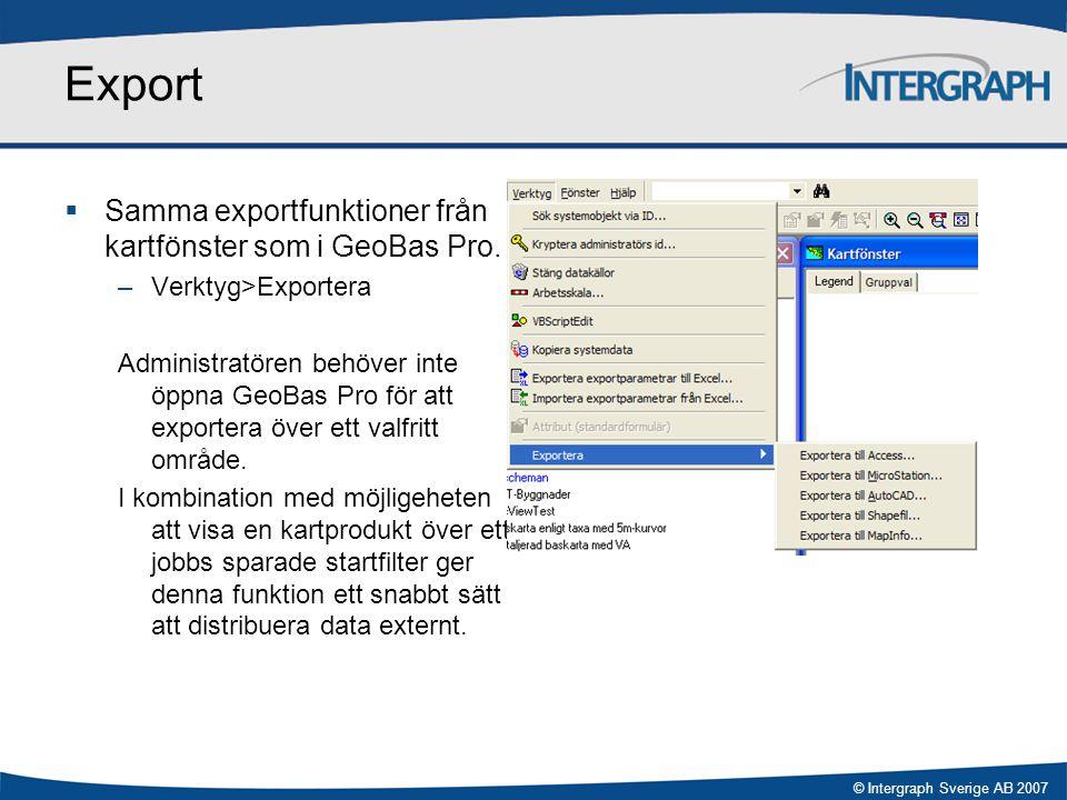 © Intergraph Sverige AB 2007 Export  Samma exportfunktioner från kartfönster som i GeoBas Pro. –Verktyg>Exportera Administratören behöver inte öppna