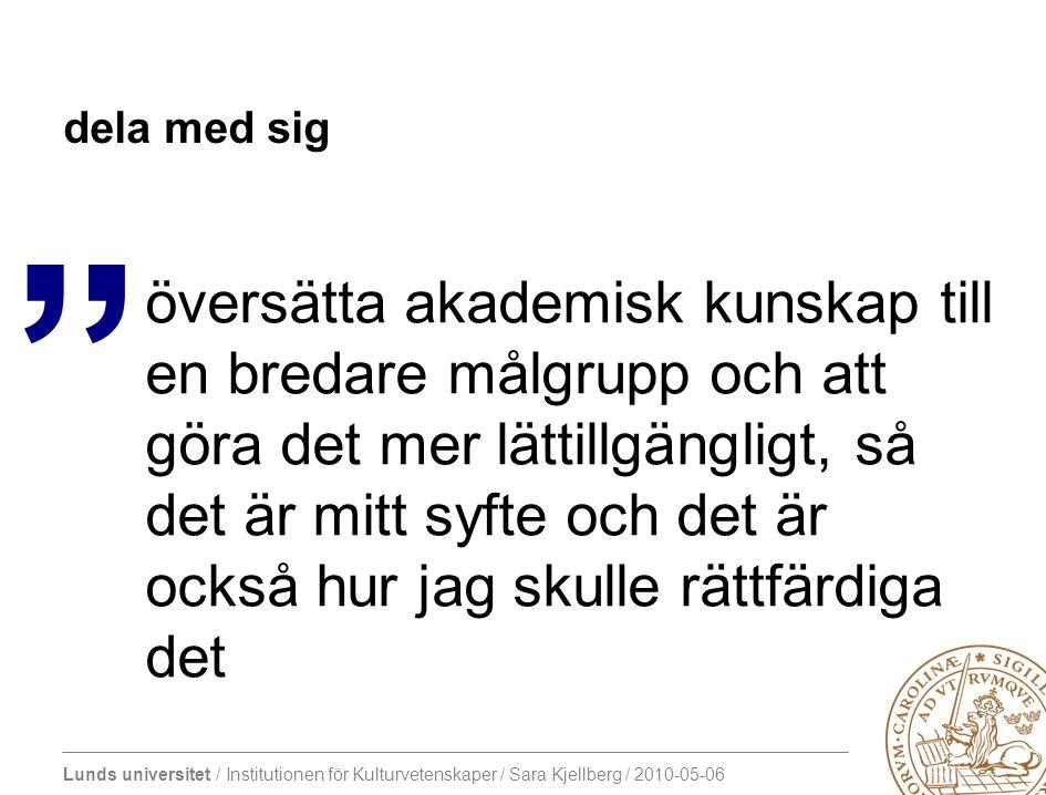 Lunds universitet / Institutionen för Kulturvetenskaper / Sara Kjellberg / 2010-05-06 dela med sig översätta akademisk kunskap till en bredare målgrupp och att göra det mer lättillgängligt, så det är mitt syfte och det är också hur jag skulle rättfärdiga det