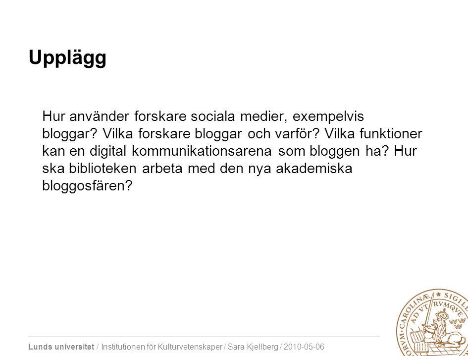 Lunds universitet / Institutionen för Kulturvetenskaper / Sara Kjellberg / 2010-05-06 Upplägg Hur använder forskare sociala medier, exempelvis bloggar.
