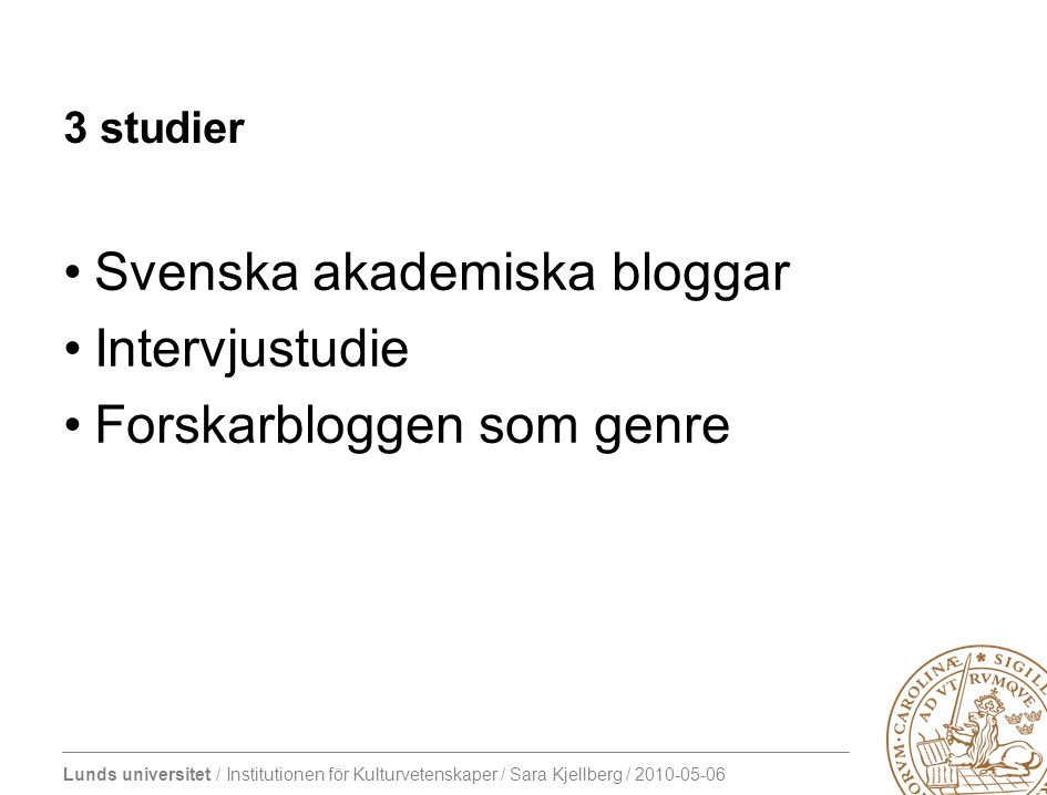 Lunds universitet / Institutionen för Kulturvetenskaper / Sara Kjellberg / 2010-05-06 3 studier •Svenska akademiska bloggar •Intervjustudie •Forskarbl