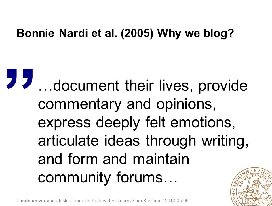 Lunds universitet / Institutionen för Kulturvetenskaper / Sara Kjellberg / 2010-05-06 Bonnie Nardi et al. (2005) Why we blog? …document their lives, p
