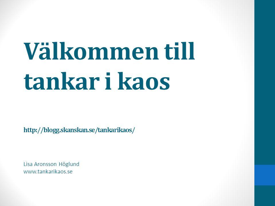 Välkommen till tankar i kaos http://blogg.skanskan.se/tankarikaos/ Lisa Aronsson Höglund www.tankarikaos.se