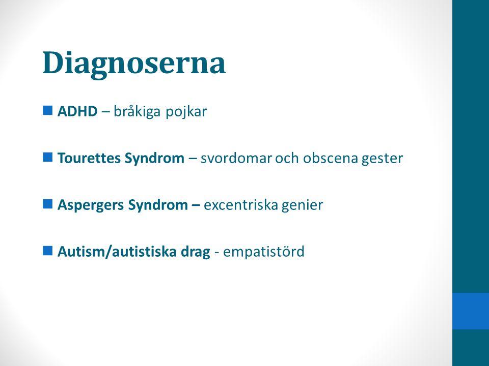 Diagnoserna  ADHD – bråkiga pojkar  Tourettes Syndrom – svordomar och obscena gester  Aspergers Syndrom – excentriska genier  Autism/autistiska dr