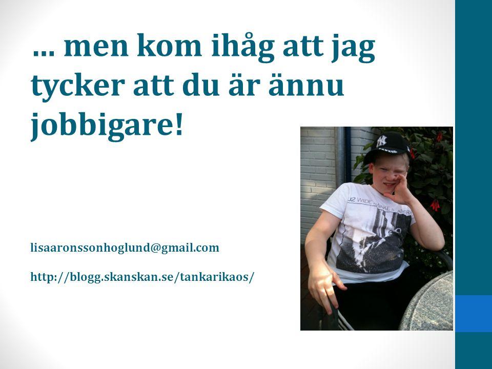 … men kom ihåg att jag tycker att du är ännu jobbigare! lisaaronssonhoglund@gmail.com http://blogg.skanskan.se/tankarikaos/