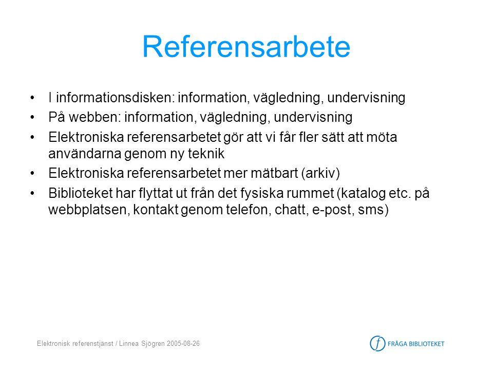 Elektronisk referenstjänst / Linnea Sjögren 2005-08-26 Tendenser / trender •Samarbete och integration (generalister-specialister, mellan olika bibliotek) • Sömlöst (seamlessness) = användaren kan slussas vidare till rätt ställe •Google-effekten = användaren vill komma direkt till svaret på sin fråga utan för många omvägar •Antalet referensfrågor minskar över disk & de frågor man får är svårare och tar längre tid att besvara (univ.bibl.)