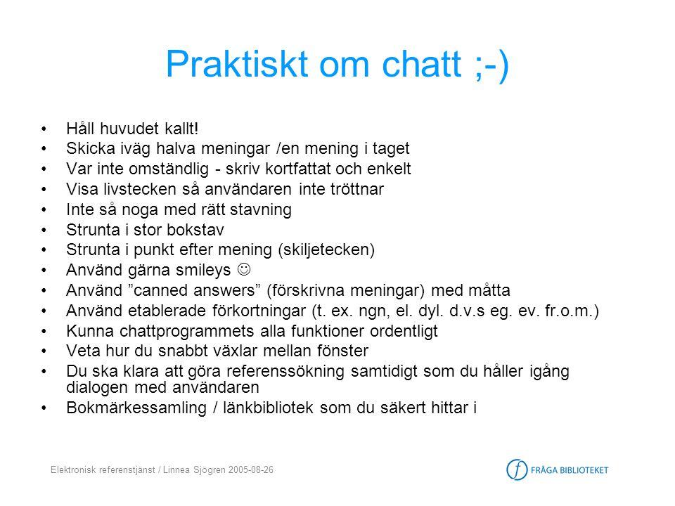 Elektronisk referenstjänst / Linnea Sjögren 2005-08-26 Praktiskt om chatt ;-) •Håll huvudet kallt! •Skicka iväg halva meningar /en mening i taget •Var